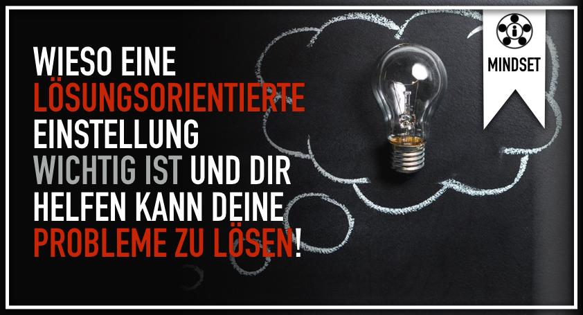 Wieso eine lösungsorientierte Einstellung wichtig ist und dir helfen kann deine Probleme zu lösen!.001